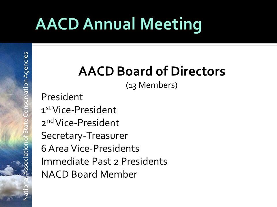 National Association of State Conservation Agencies AACD Board of Directors (13 Members) President 1 st Vice-President 2 nd Vice-President Secretary-Treasurer 6 Area Vice-Presidents Immediate Past 2 Presidents NACD Board Member