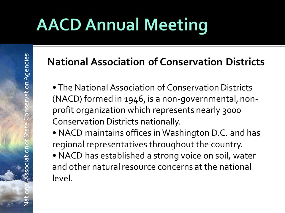 National Association of State Conservation Agencies National Association of Conservation Districts The National Association of Conservation Districts (NACD) formed in 1946, is a non-governmental, non- profit organization which represents nearly 3000 Conservation Districts nationally.