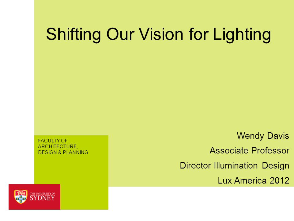 FACULTY OF ARCHITECTURE, DESIGN & PLANNING Shifting Our Vision for Lighting Lux America 2012 Wendy Davis Associate Professor Director Illumination Des