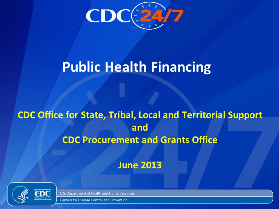 Public Health Financing CDC Office for State, Tribal, Local and Territorial Support and CDC Procurement and Grants Office June 2013