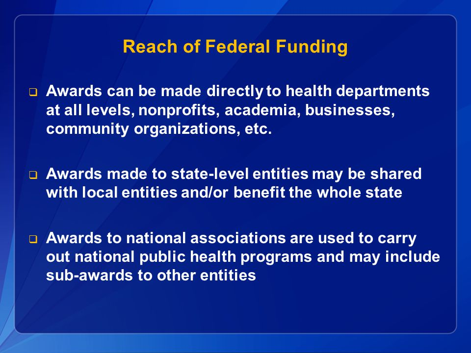 Reach of Federal Funding  Awards can be made directly to health departments at all levels, nonprofits, academia, businesses, community organizations,
