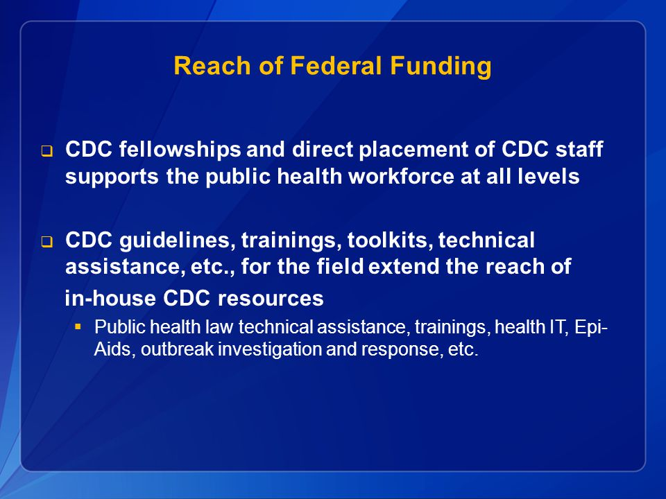 Reach of Federal Funding  CDC fellowships and direct placement of CDC staff supports the public health workforce at all levels  CDC guidelines, trai