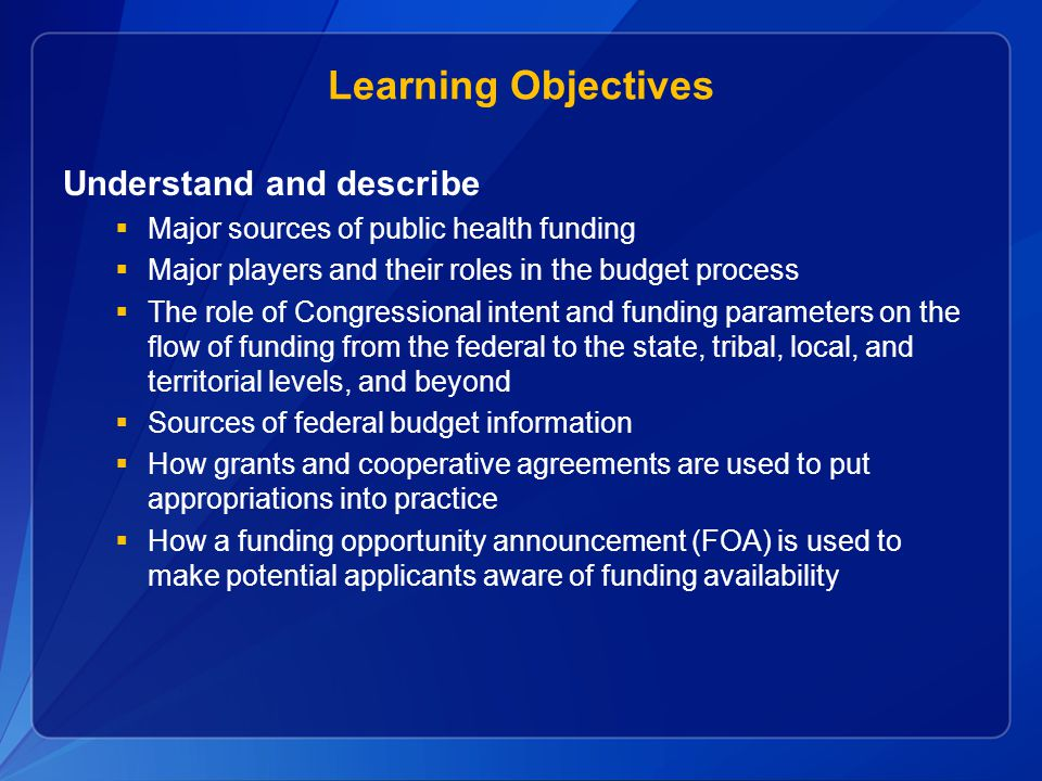 Learning Objectives Understand and describe  Major sources of public health funding  Major players and their roles in the budget process  The role
