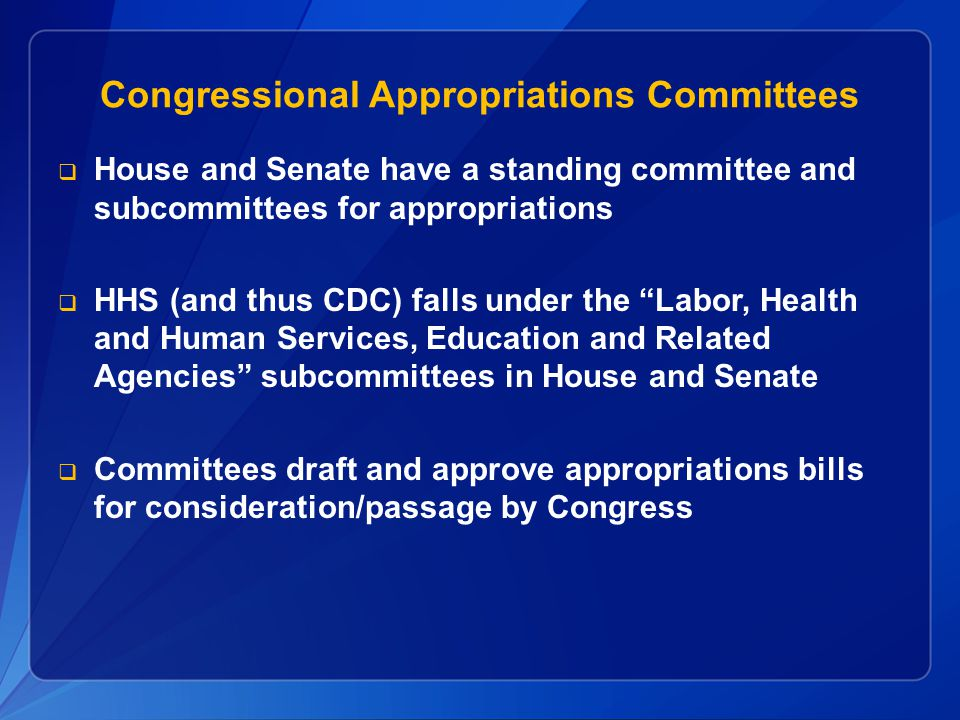 Congressional Appropriations Committees  House and Senate have a standing committee and subcommittees for appropriations  HHS (and thus CDC) falls u