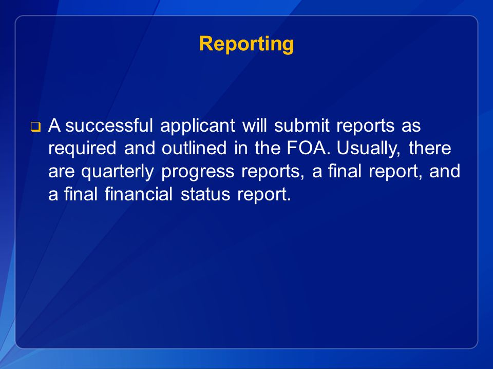Reporting  A successful applicant will submit reports as required and outlined in the FOA. Usually, there are quarterly progress reports, a final rep