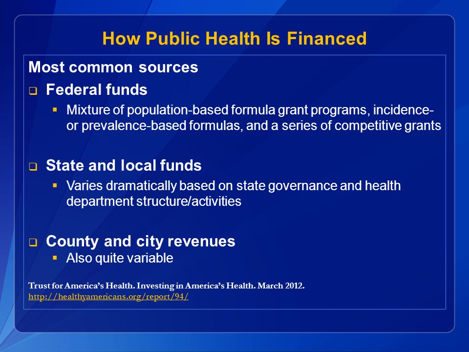 How Public Health Is Financed Most common sources  Federal funds  Mixture of population-based formula grant programs, incidence- or prevalence-based