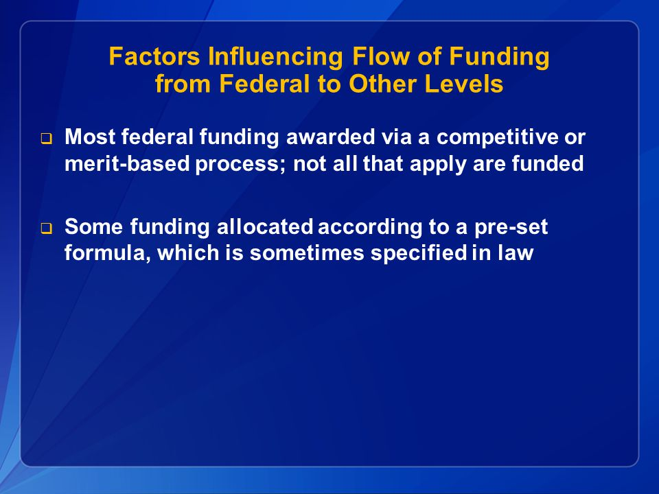 Factors Influencing Flow of Funding from Federal to Other Levels  Most federal funding awarded via a competitive or merit-based process; not all that