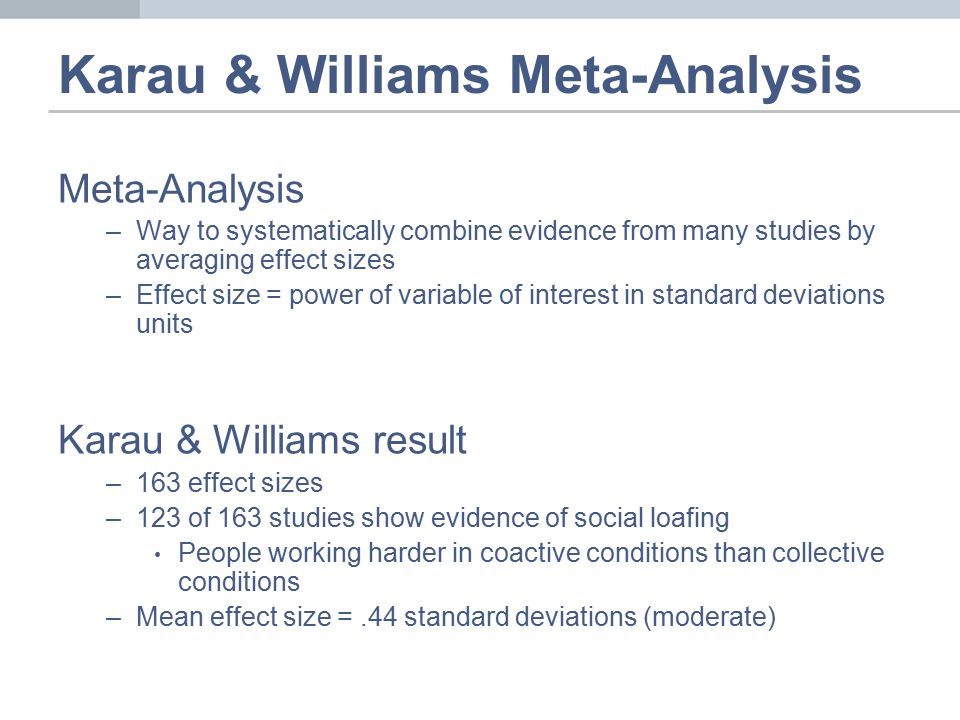 Karau & Williams Meta-Analysis Meta-Analysis –Way to systematically combine evidence from many studies by averaging effect sizes –Effect size = power of variable of interest in standard deviations units Karau & Williams result –163 effect sizes –123 of 163 studies show evidence of social loafing People working harder in coactive conditions than collective conditions –Mean effect size =.44 standard deviations (moderate)