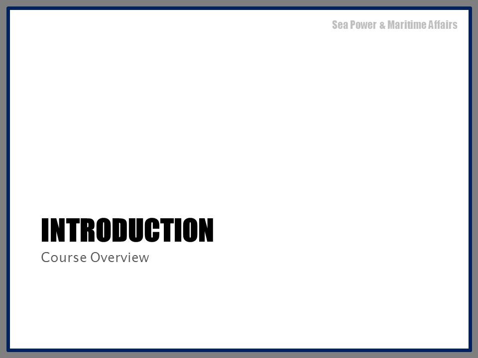 INTRODUCTION Course Overview Sea Power & Maritime Affairs