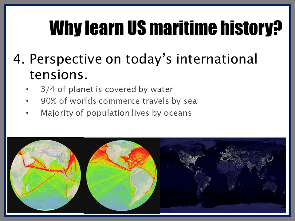 Why learn US maritime history? 4.Perspective on today's international tensions. 3/4 of planet is covered by water 90% of worlds commerce travels by se