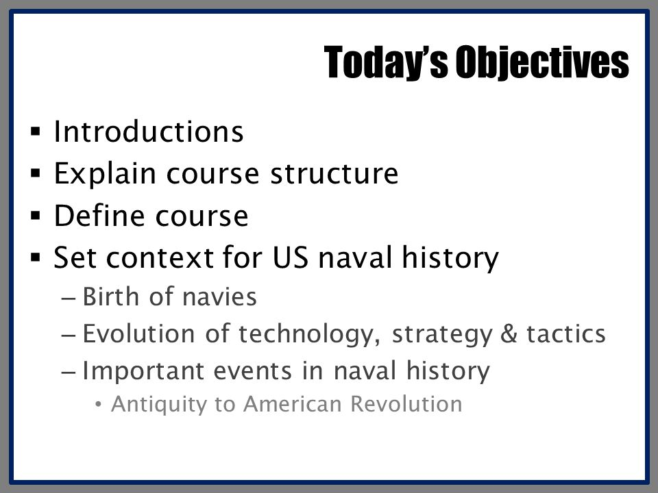 Today's Objectives  Introductions  Explain course structure  Define course  Set context for US naval history – Birth of navies – Evolution of tech