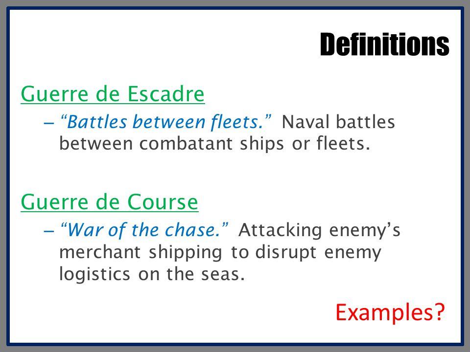 "Definitions Guerre de Escadre – ""Battles between fleets."" Naval battles between combatant ships or fleets. Guerre de Course – ""War of the chase."" Atta"