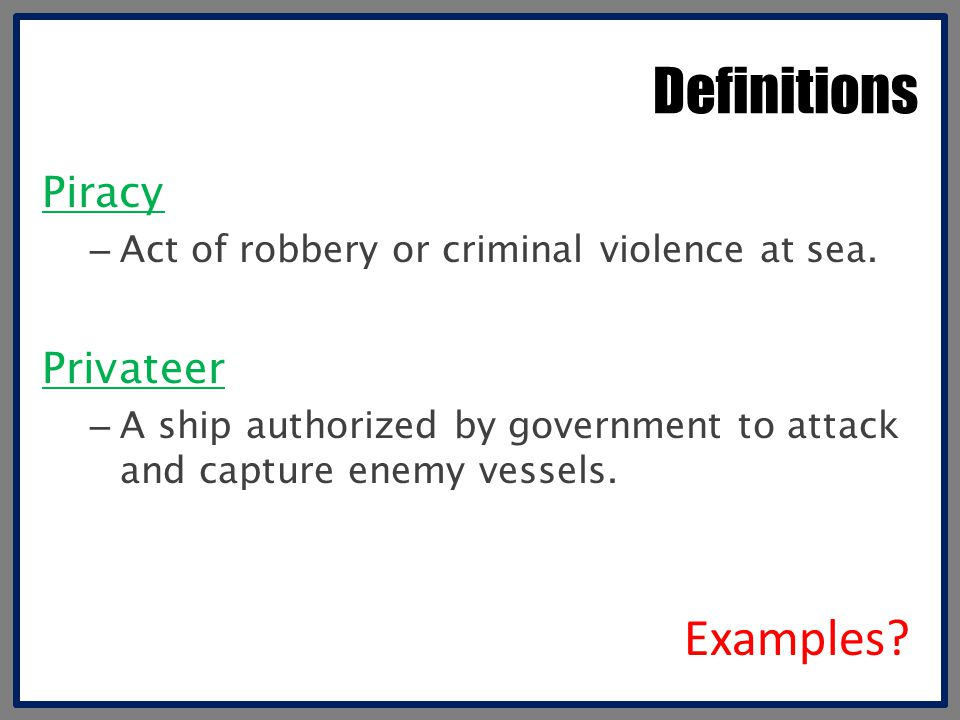 Definitions Piracy – Act of robbery or criminal violence at sea. Privateer – A ship authorized by government to attack and capture enemy vessels. Exam