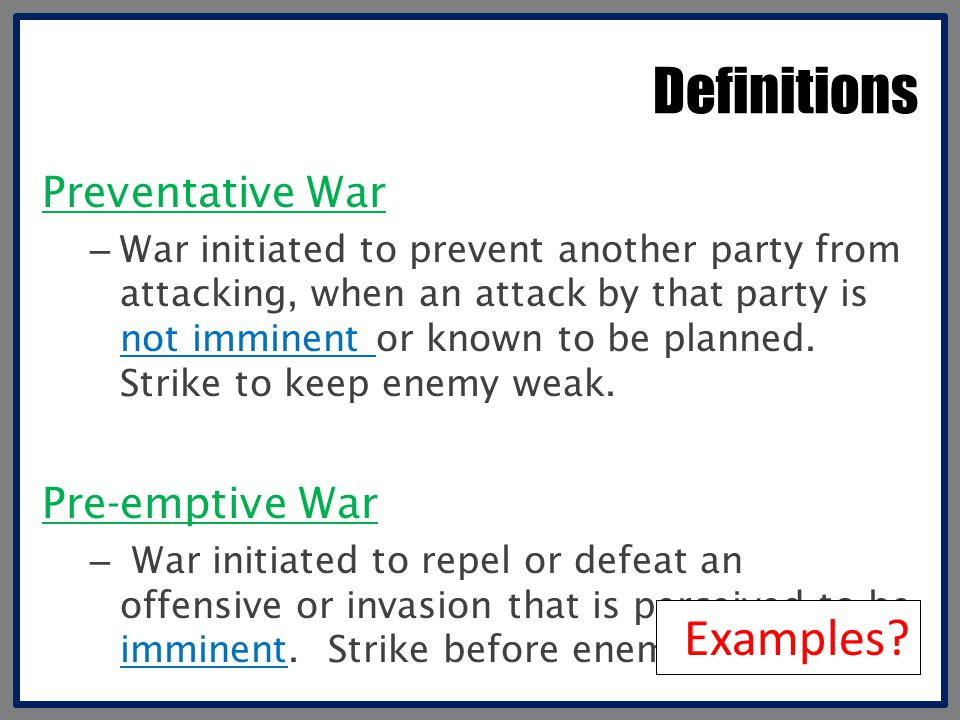 Definitions Preventative War – War initiated to prevent another party from attacking, when an attack by that party is not imminent or known to be plan