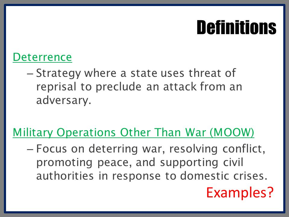Definitions Deterrence – Strategy where a state uses threat of reprisal to preclude an attack from an adversary. Military Operations Other Than War (M
