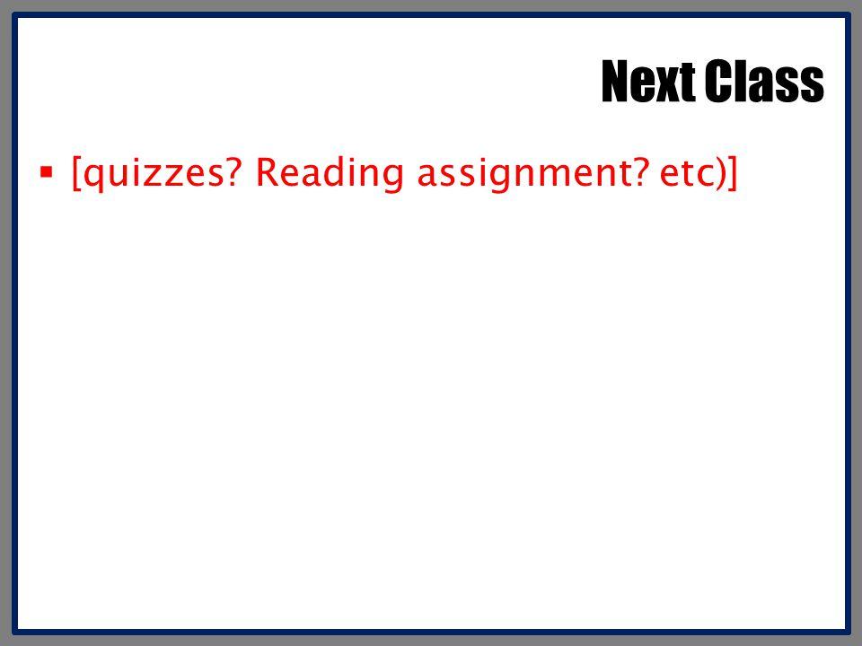 Next Class  [quizzes? Reading assignment? etc)]