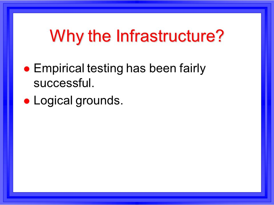 Why the Infrastructure? l Empirical testing has been fairly successful. l Logical grounds.
