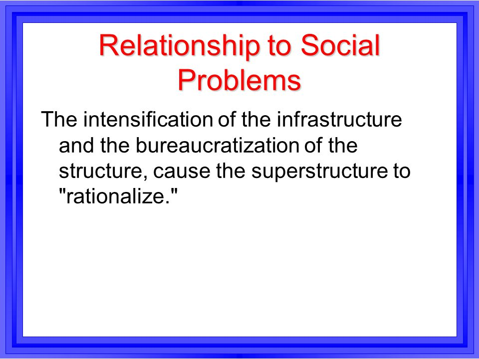 Relationship to Social Problems The intensification of the infrastructure and the bureaucratization of the structure, cause the superstructure to