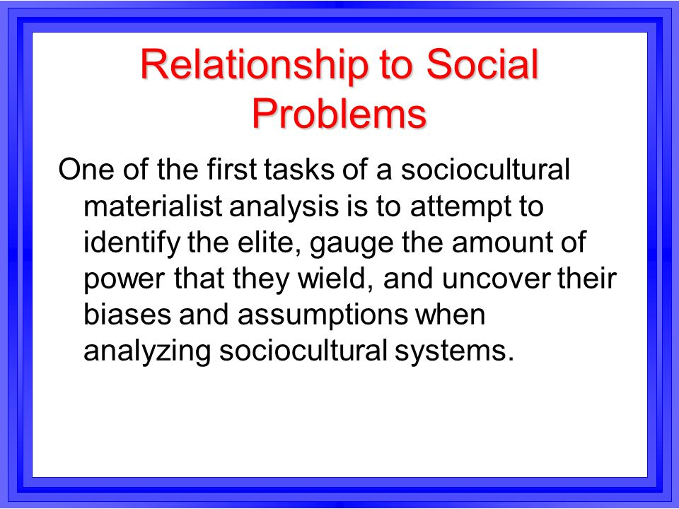 Relationship to Social Problems One of the first tasks of a sociocultural materialist analysis is to attempt to identify the elite, gauge the amount o