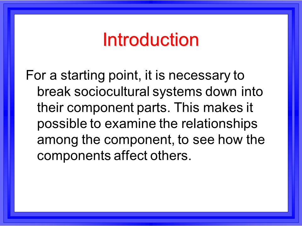 Introduction For a starting point, it is necessary to break sociocultural systems down into their component parts. This makes it possible to examine t