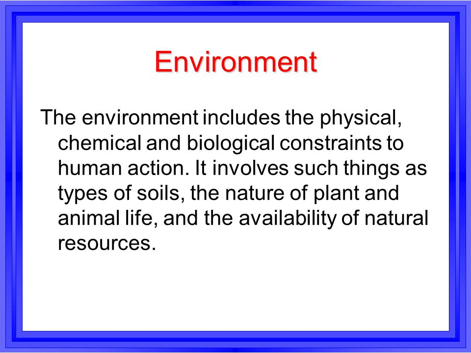 Environment The environment includes the physical, chemical and biological constraints to human action. It involves such things as types of soils, the