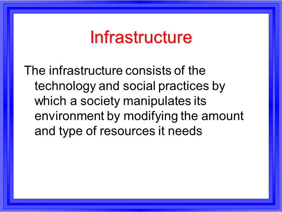 Infrastructure The infrastructure consists of the technology and social practices by which a society manipulates its environment by modifying the amou