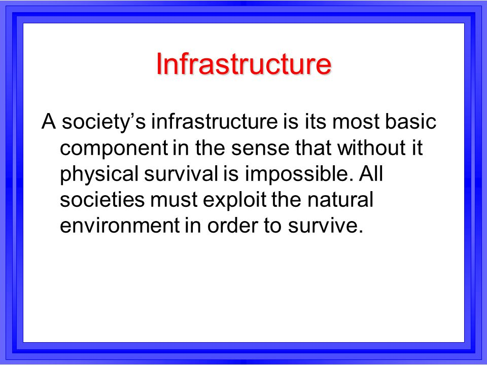 Infrastructure A society's infrastructure is its most basic component in the sense that without it physical survival is impossible. All societies must