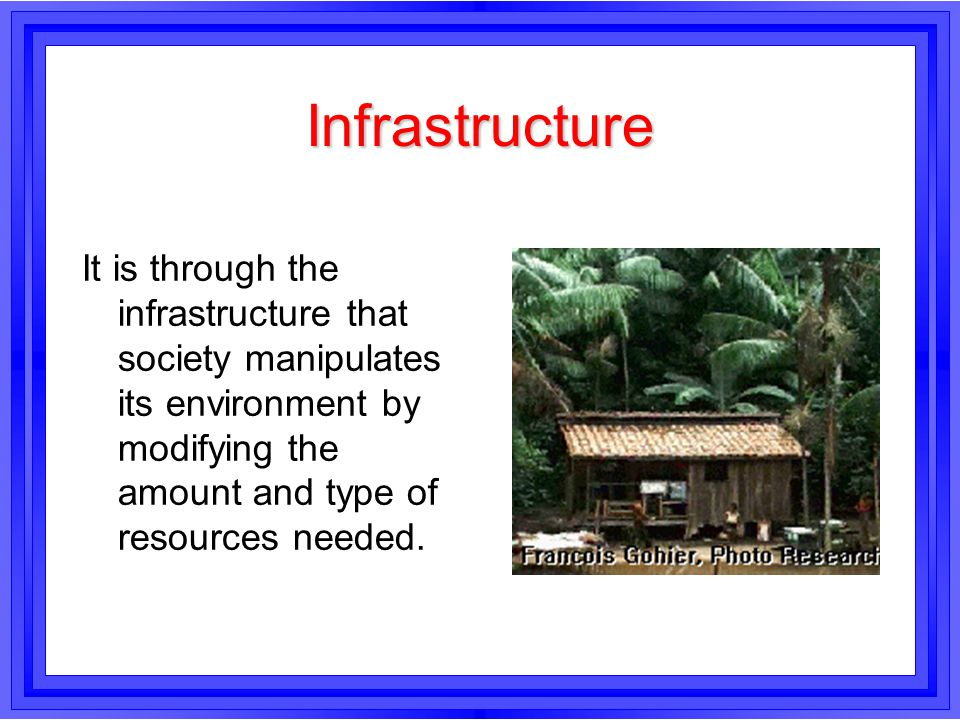 Infrastructure It is through the infrastructure that society manipulates its environment by modifying the amount and type of resources needed.
