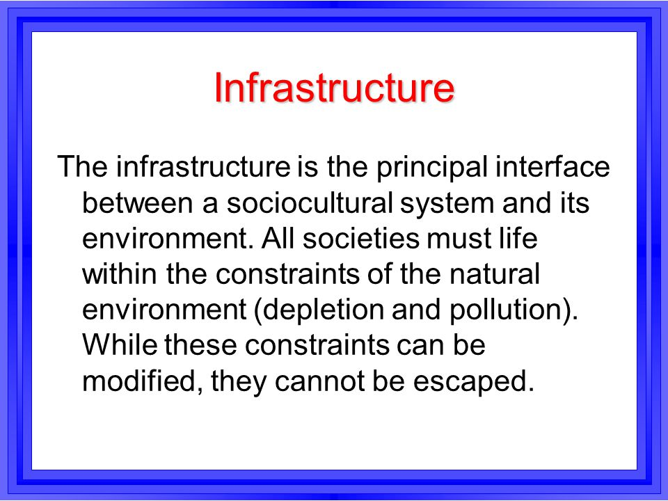 Infrastructure The infrastructure is the principal interface between a sociocultural system and its environment. All societies must life within the co