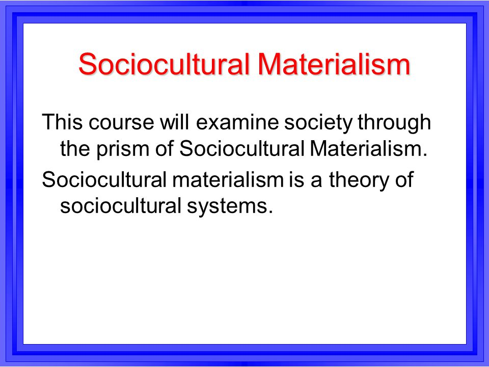 Sociocultural Materialism This course will examine society through the prism of Sociocultural Materialism. Sociocultural materialism is a theory of so