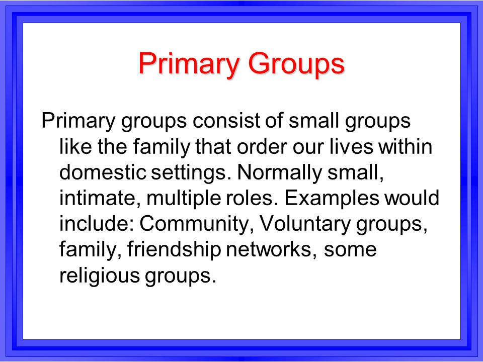 Primary Groups Primary groups consist of small groups like the family that order our lives within domestic settings. Normally small, intimate, multipl