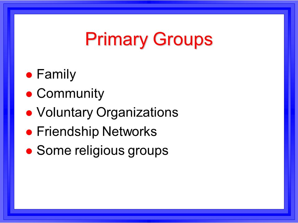 Primary Groups l Family l Community l Voluntary Organizations l Friendship Networks l Some religious groups