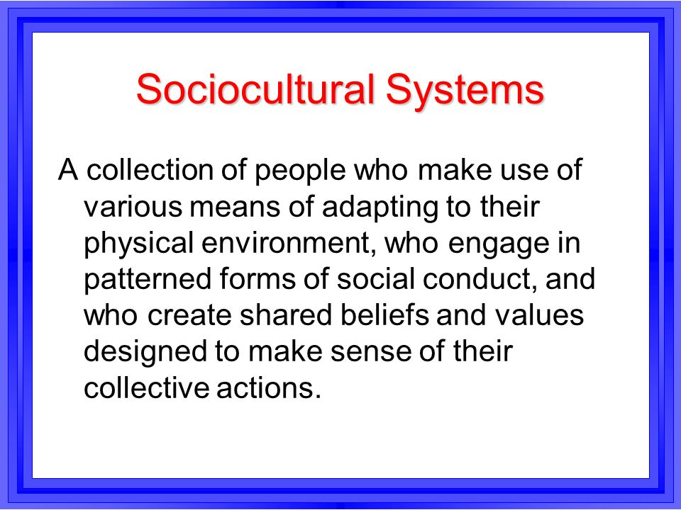 Sociocultural Systems A collection of people who make use of various means of adapting to their physical environment, who engage in patterned forms of