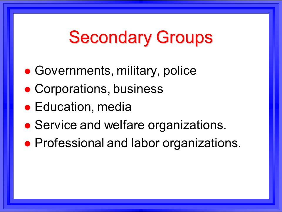 Secondary Groups l Governments, military, police l Corporations, business l Education, media l Service and welfare organizations. l Professional and l
