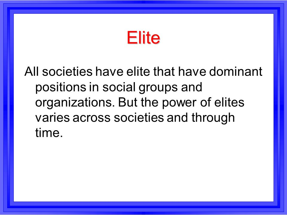 Elite All societies have elite that have dominant positions in social groups and organizations. But the power of elites varies across societies and th