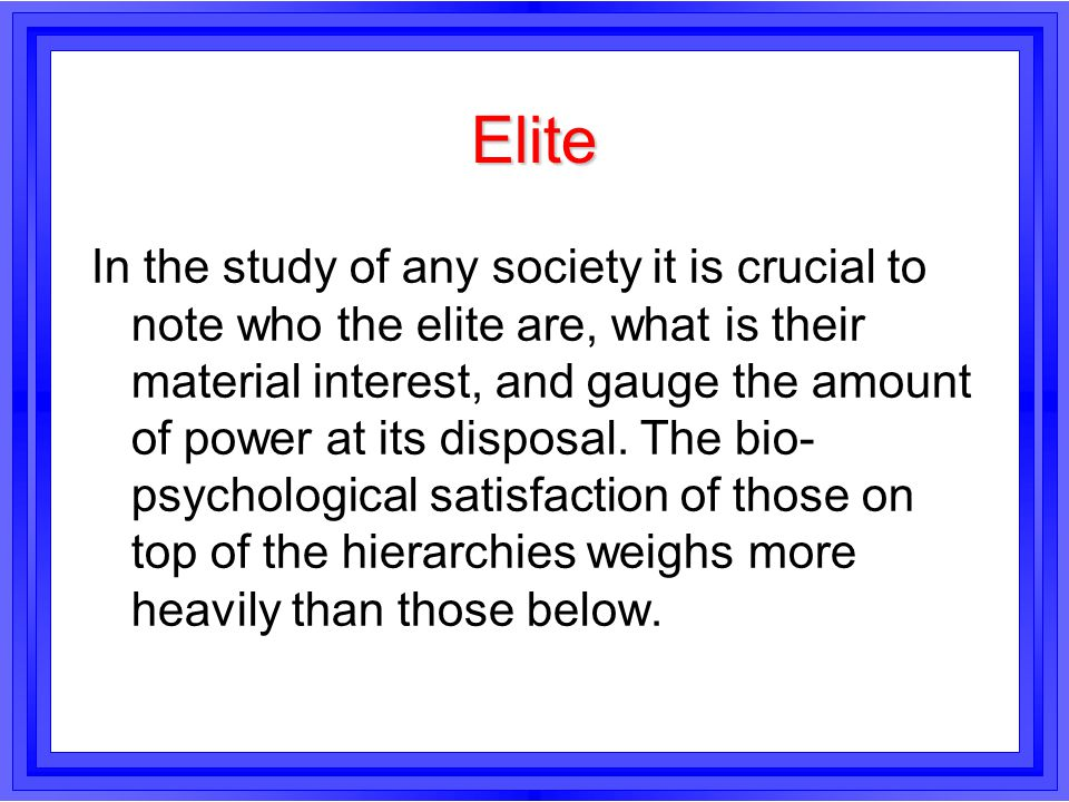 Elite In the study of any society it is crucial to note who the elite are, what is their material interest, and gauge the amount of power at its dispo