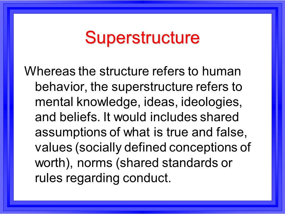 Superstructure Whereas the structure refers to human behavior, the superstructure refers to mental knowledge, ideas, ideologies, and beliefs. It would