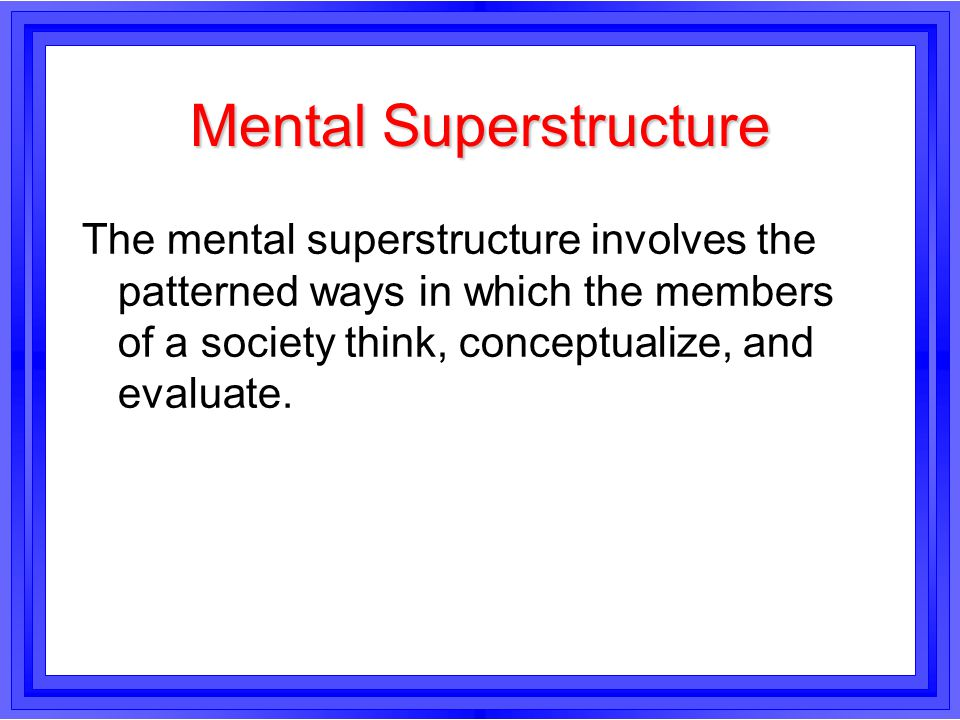 Mental Superstructure The mental superstructure involves the patterned ways in which the members of a society think, conceptualize, and evaluate.