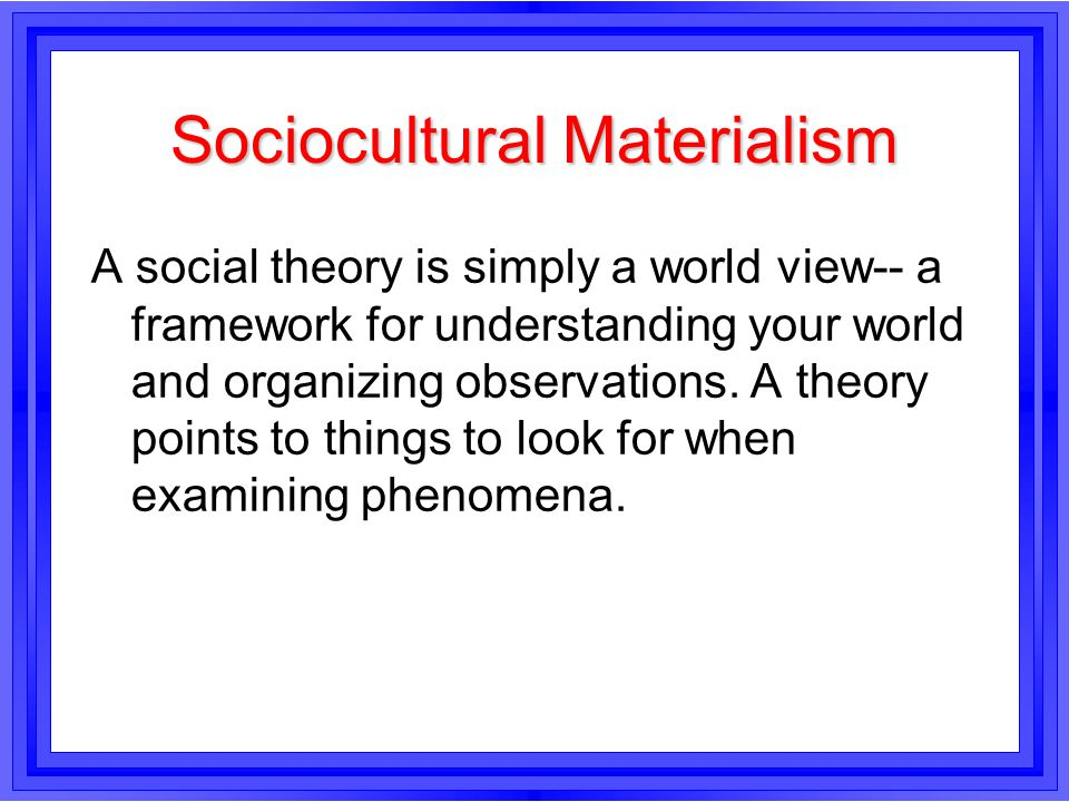 Sociocultural Materialism A social theory is simply a world view-- a framework for understanding your world and organizing observations. A theory poin
