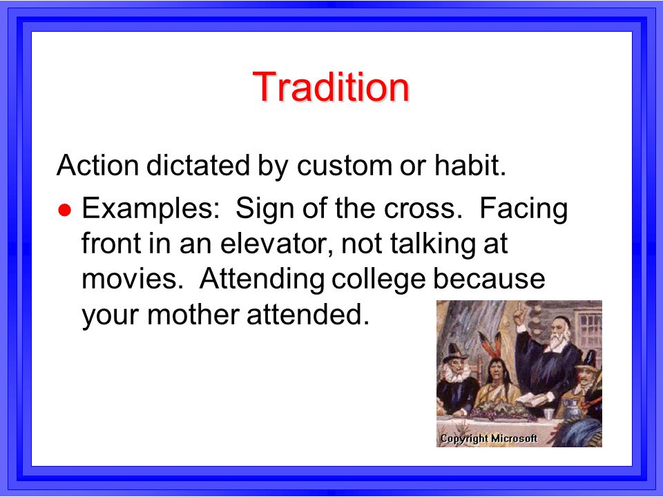 Tradition Action dictated by custom or habit. l Examples: Sign of the cross. Facing front in an elevator, not talking at movies. Attending college bec