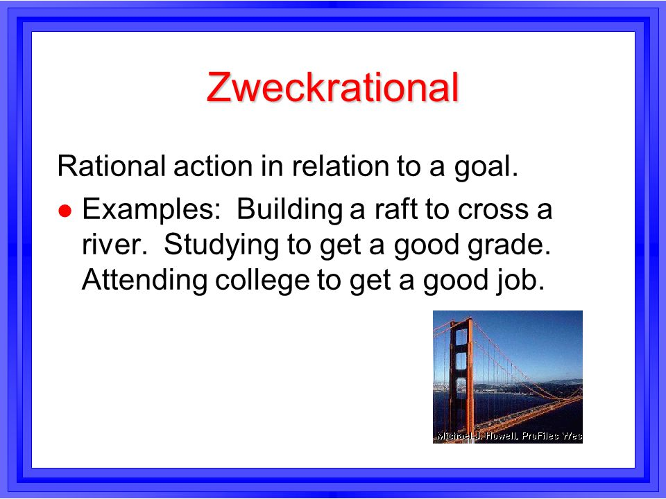 Zweckrational Rational action in relation to a goal. l Examples: Building a raft to cross a river. Studying to get a good grade. Attending college to