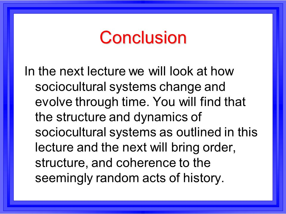 Conclusion In the next lecture we will look at how sociocultural systems change and evolve through time. You will find that the structure and dynamics