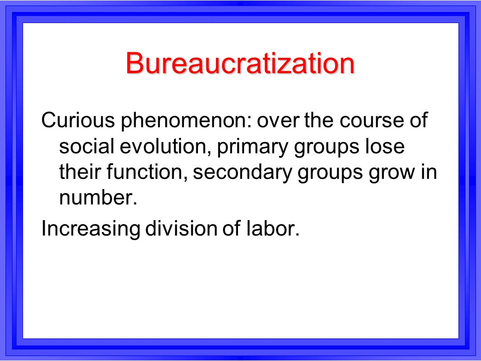 Bureaucratization Curious phenomenon: over the course of social evolution, primary groups lose their function, secondary groups grow in number. Increa