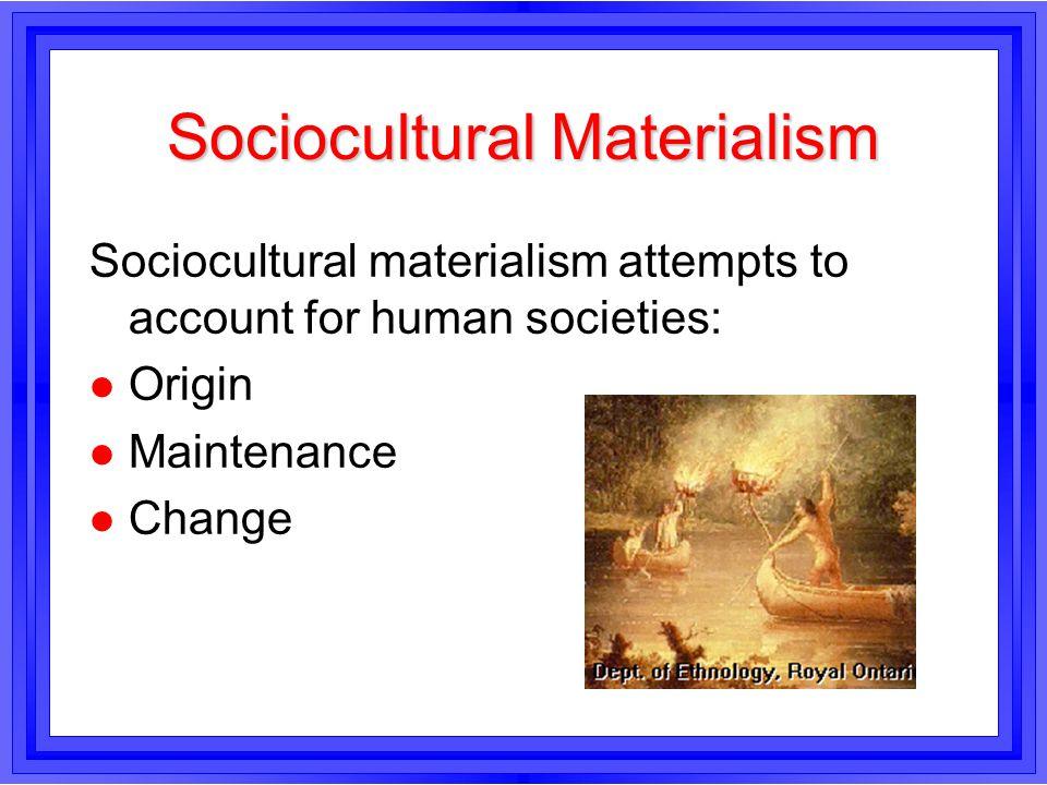Sociocultural Materialism Sociocultural materialism attempts to account for human societies: l Origin l Maintenance l Change