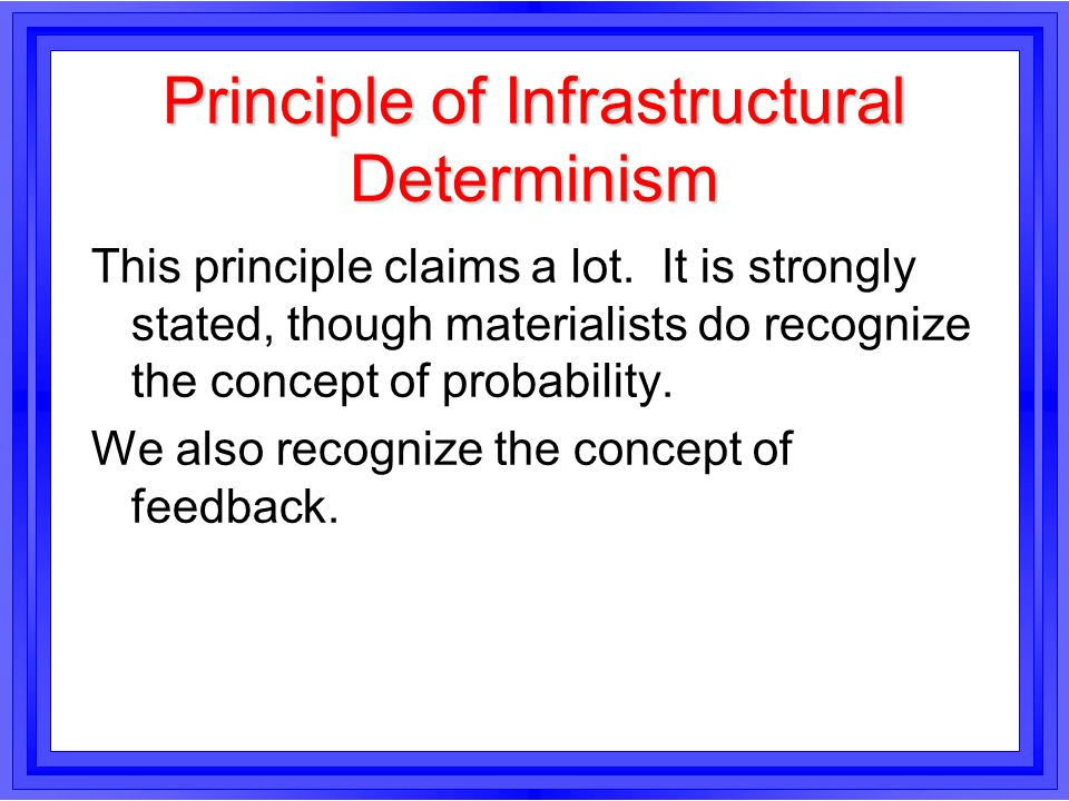 Principle of Infrastructural Determinism This principle claims a lot. It is strongly stated, though materialists do recognize the concept of probabili
