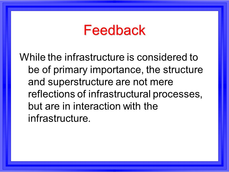 Feedback While the infrastructure is considered to be of primary importance, the structure and superstructure are not mere reflections of infrastructu