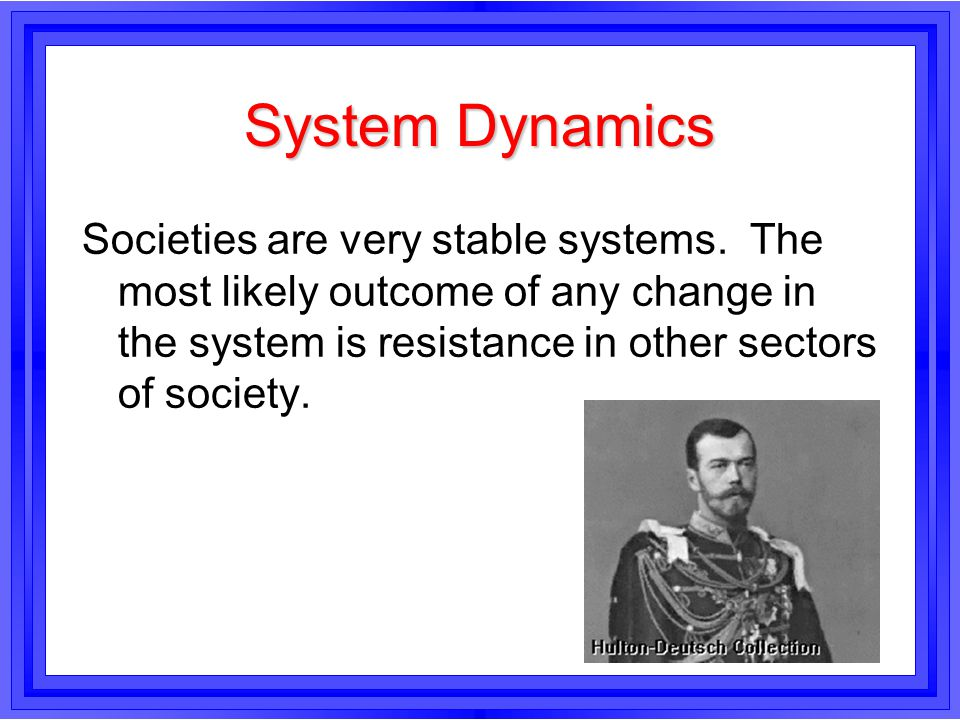 System Dynamics Societies are very stable systems. The most likely outcome of any change in the system is resistance in other sectors of society.