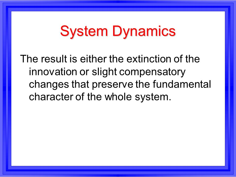 System Dynamics The result is either the extinction of the innovation or slight compensatory changes that preserve the fundamental character of the wh