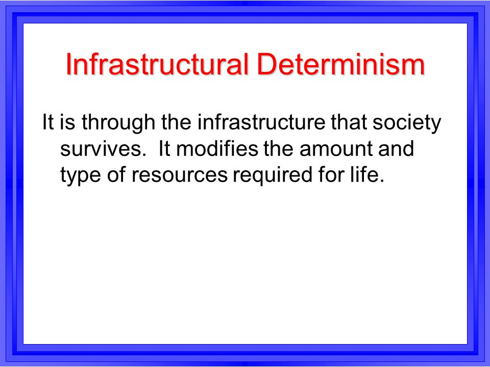 Infrastructural Determinism It is through the infrastructure that society survives. It modifies the amount and type of resources required for life.