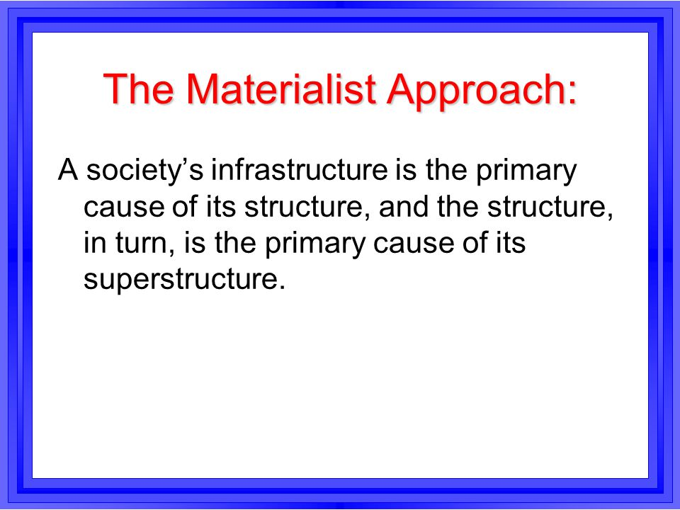 The Materialist Approach: A society's infrastructure is the primary cause of its structure, and the structure, in turn, is the primary cause of its su